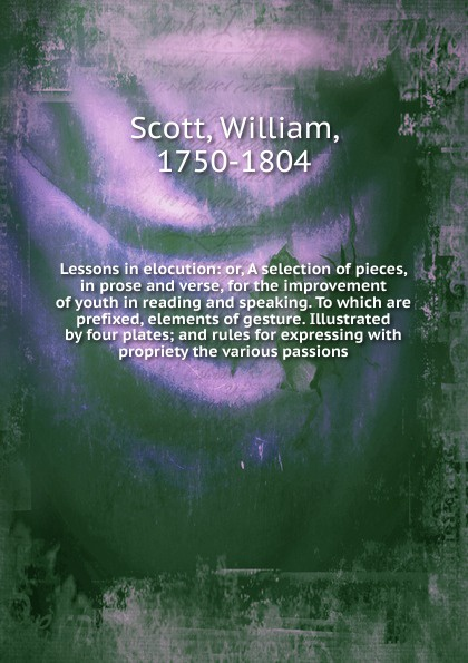 William Scott Lessons in elocution w scott lessons in elocution or miscellaneous pieces in prose and verse selected from the best authors