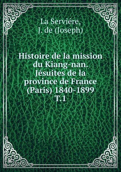 Joseph La Serviére Histoire de la mission du Kiang-nan. Jesuites de la province de France (Paris) 1840-1899