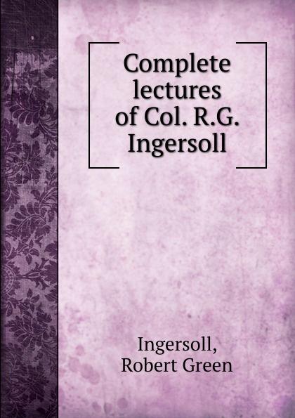 Ingersoll Robert Green Complete lectures of Col. R.G. Ingersoll robert green ingersoll the works of robert g ingersoll v 9