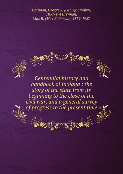 George Streiby Cottman Centennial history and handbook of Indiana charles richard tuttle the centennial northwest an illustrated history of the northwest being a full and complete civil political and military history of this great section of the united states from its earliest settlement to the present time
