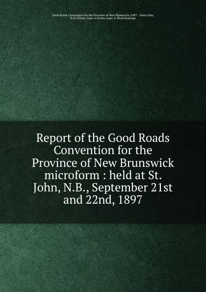 Isacc A. Potter Report of the Good Roads Convention for the Province of New Brunswick microform brunswick balke collender co brunswick record catalog 1921