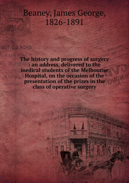 James George Beaney The history and progress of surgery john joseph briggs the history of melbourne in the county of derby including biographical notices of the coke melbourne and hardinge families
