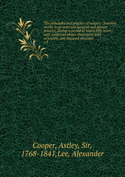 Astley Cooper The principles and practice of surgery simon baruch the principles and practice of hydrotherapy