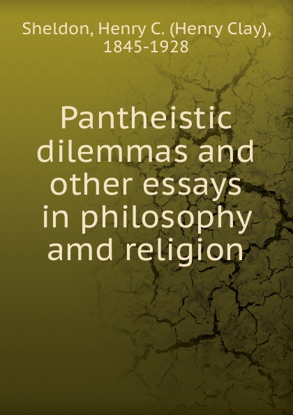 Henry Clay Sheldon Pantheistic dilemmas and other essays in philosophy amd religion knowledge and innovation dilemmas