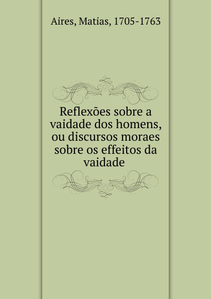 Matias Aires Reflexoes sobre a vaidade dos homens, ou discursos moraes sobre os effeitos da vaidade egito philipe olhares da maconaria sobre a educacao