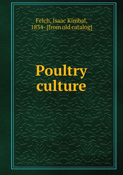Isaac Kimbal Felch Poultry culture h will practical poultry culture