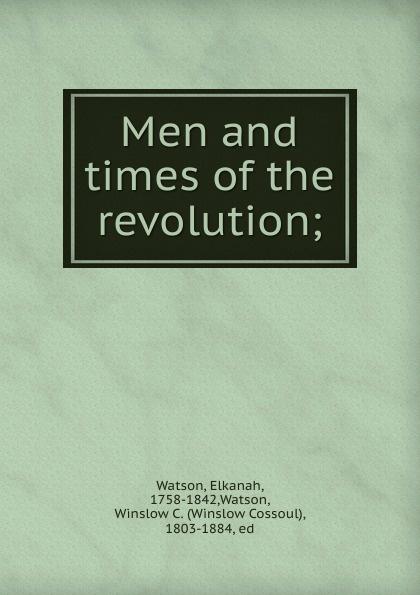 Elkanah Watson Men and times of the revolution