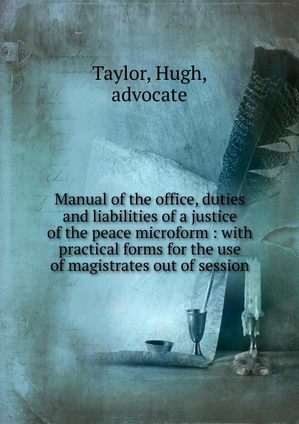 Hugh Taylor Manual of the office, duties and liabilities of a justice of the peace peace and justice