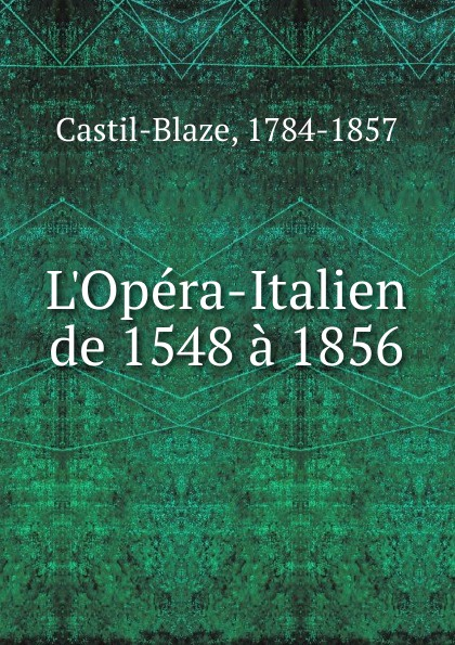 Castil-Blaze L.Opera-Italien de 1548 a 1856 castil blaze l academie imperiale de musique french edition