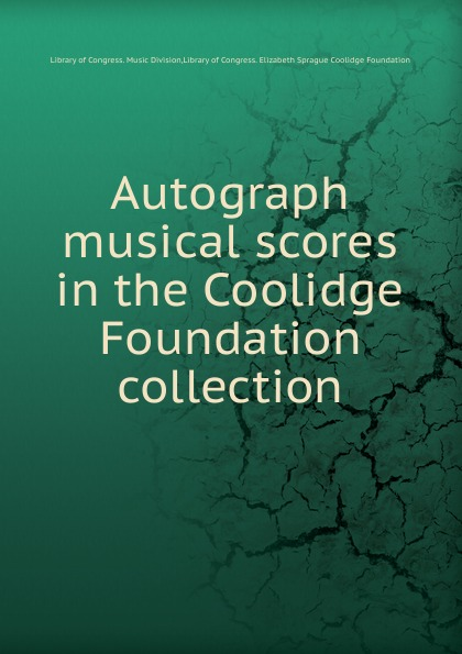 Library of Congress. Music Division Autograph musical scores in the Coolidge Foundation collection coolidge susan a round dozen