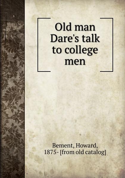 Howard Bement Old man Dare.s talk to college men