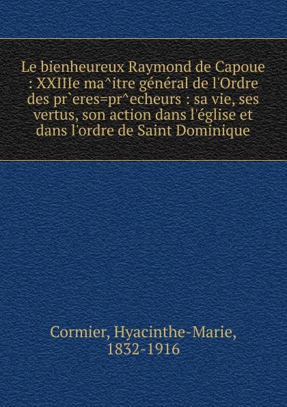 Hyacinthe-Marie Cormier Le bienheureux Raymond de Capoue hyacinthe marie cormier le bienheureux raymond de capoue xxiiie maitre general de l ordre des freres precheurs sa vie ses vertus son action dans l eglise et dans l ordre de saint dominique classic reprint