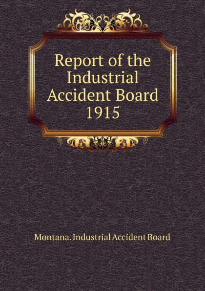 Montana. Industrial Accident Board Report of the Industrial Accident Board все цены