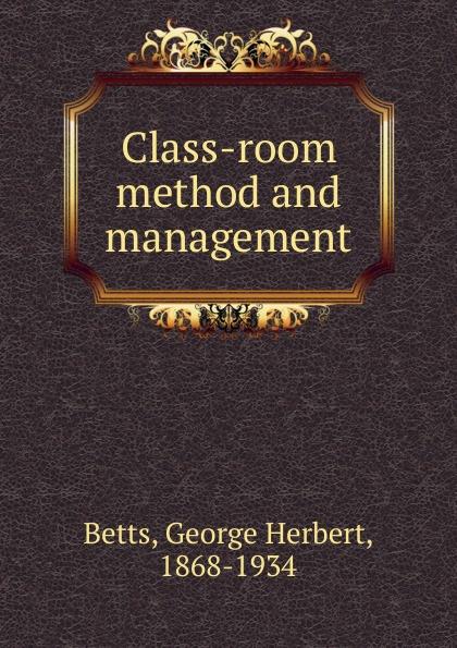 George Herbert Betts Class-room method and management george herbert betts the mind and its education