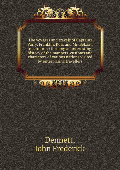 John Frederick Dennett The voyages and travels of Captains Parry, Franklin, Ross and Mr. Belzoni microform frederick augustus ross f a frederick augustus ross slavery ordained of god