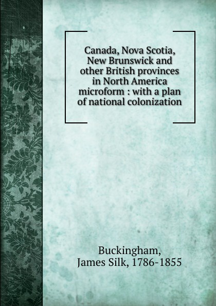 Buckingham James Silk Canada, Nova Scotia, New Brunswick and other British provinces in North America microform charles lyell travels in north america canada and nova scotia microform