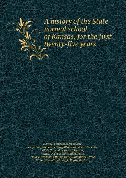 Jasper Newton Wilkinson A history of the State normal school of Kansas charles richard tuttle a new centennial history of the state of kansas microform