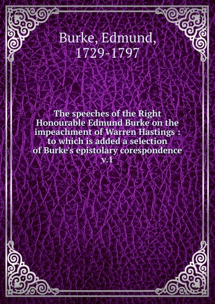 Burke Edmund The speeches of the Right Honourable Edmund Burke on the impeachment of Warren Hastings. Volume 1 edmund burke the works of the right honourable edmund burke vol 09 of 12
