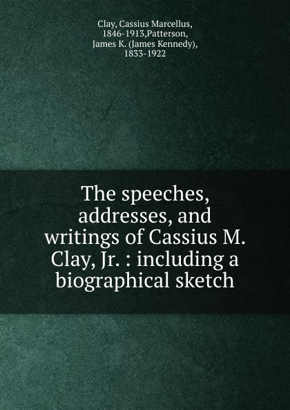 Cassius Marcellus Clay, James K. Patterson The speeches, addresses and writings of Cassius M. Clay, Jr. clay the centennial sketch of clay county nebraska