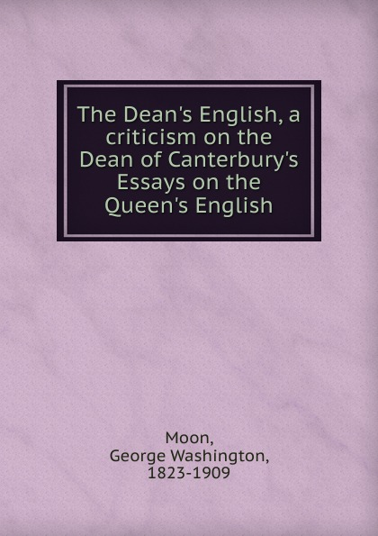 George Washington Moon The Dean.s English, a criticism on the Dean of Canterbury.s Essays on the Queen.s English janet dean courting the doctor s daughter