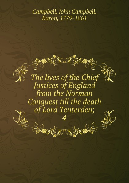 John Campbell Campbell The lives of the Chief Justices of England from the Norman Conquest till the death of Lord Tenterden henry flanders the lives and times of the chief justices of the supreme court of the united states volume 2