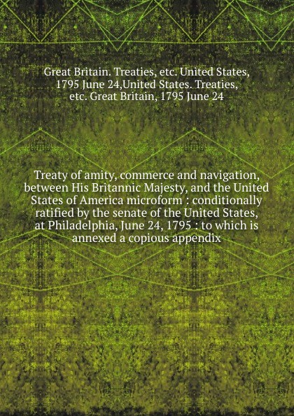 Great Britain. Treaties Treaty of amity, commerce and navigation, between His Britannic Majesty, and the United States of America microform great britain treaties treaty of amity commerce and navigation between his britannic majesty and the united states of america microform