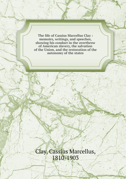 Cassius Marcellus Clay The life of Cassius Marcellus Clay. Volume 1 clay the centennial sketch of clay county nebraska