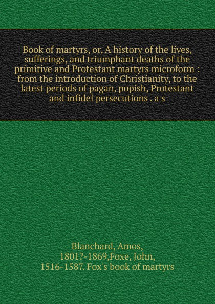 Amos Blanchard Book of martyrs. Or, A history of the lives, sufferings, and triumphant deaths of the primitive and Protestant martyrs microform fox s book of martyrs