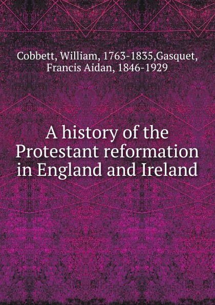 Cobbett William A history of the Protestant reformation in England and Ireland kenneth appold g the reformation a brief history