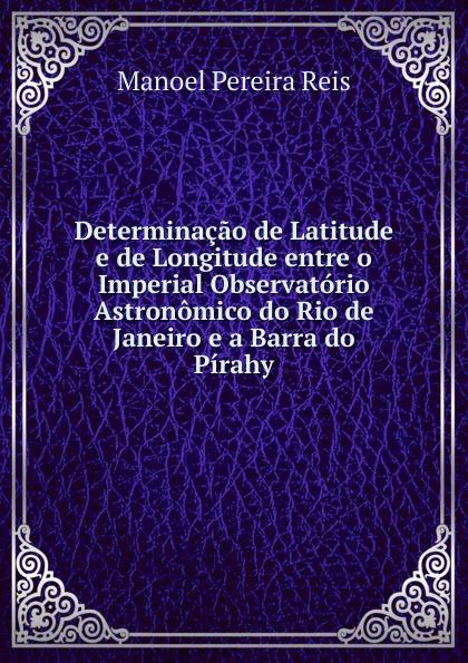 Manoel Pereira Reis Determinacao de Latitude e de Longitude entre o Imperial Observatorio Astronomico do Rio de Janeiro e a Barra do Pirahy каталог rio de janeiro