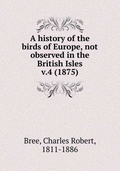 Charles Robert Bree A history of the birds of Europe. Volume 4 robert ridgway a history of north american birds land birds volume 3