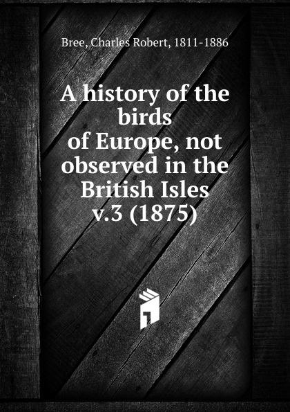 Charles Robert Bree A history of the birds of Europe. Volume 3 robert ridgway a history of north american birds land birds volume 3