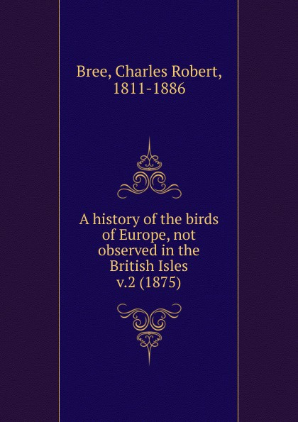 Charles Robert Bree A history of the birds of Europe, not observed in the British Isles. Volume 2 the british isles cd