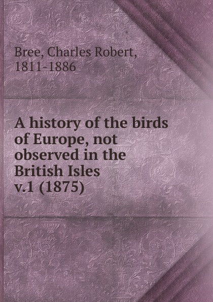 Charles Robert Bree A history of the birds of Europe, not observed in the British Isles. Volume 1 the british isles cd