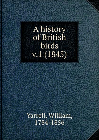 William Yarrell A history of British birds. Volume 1 robert ridgway a history of north american birds land birds volume 3