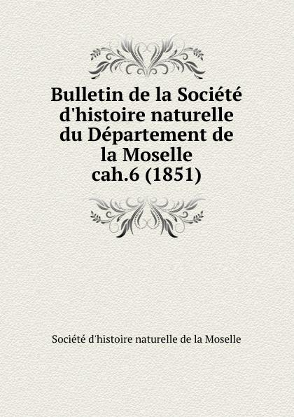 Département de la Moselle Bulletin de la Societe d.histoire naturelle. Cahier 6