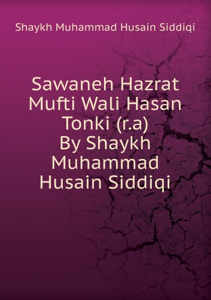 Shaykh Muhammad Husain Siddiqi Sawaneh Hazrat Mufti Wali Hasan Tonki (r.a) By Shaykh Muhammad Husain Siddiqi shaykh mufti muhammad ubaidullah al asaadi fiqh waliullahi by shaykh mufti muhammad ubaidullah al asaadi