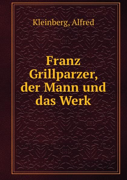 Alfred Kleinberg Franz Grillparzer, der Mann und das Werk kluhs franz august bebel der mann und sein werk