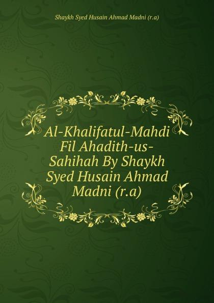 Shaykh Syed Husain Ahmad Madni Al-Khalifatul-Mahdi Fil Ahadith-us-Sahihah By Shaykh Syed Husain Ahmad Madni (r.a) shaykh imam abi bakr ahmad al bayhaqi dalail un nubuwwah volume 3