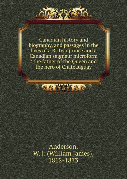 William James Anderson Canadian history and biography, and passages in the lives of a British prince and a Canadian seigneur microform fred a frederick augustus mccord errors in canadian history