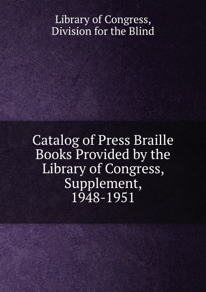 Library of Congress Catalog Press Braille Books Provided by the Congress, Supplement, 1948-1951