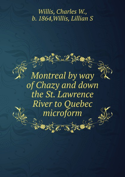 Charles W. Willis Montreal by way of Chazy and down the St. Lawrence River to Quebec microform robert walter stuart mackay the traveller s guide to the river st lawrence and lake ontario microform