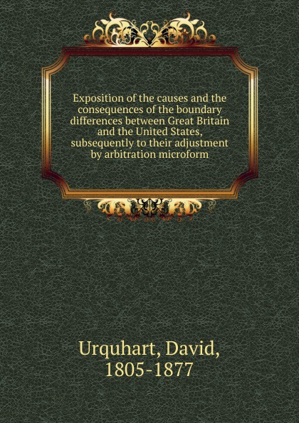 David Urquhart Exposition of the causes and the consequences of the boundary differences between Great Britain and the United States, subsequently to their adjustment by arbitration microform message from the president of the united states transmitting the correspondence between this government and that of great britain on the subject of the claims of the two governments to the territory west of the rocky mountains microform