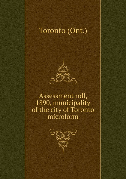 Toronto Assessment roll, 1890, municipality of the city of Toronto microform jd mcpherson jd mcpherson let the good times roll