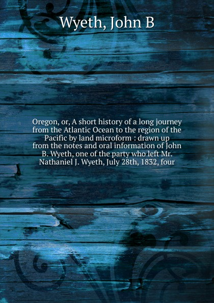 John B. Wyeth Oregon. Or, A short history of a long journey from the Atlantic Ocean to the region of the Pacific by land microform john wyeth repository of sacred music