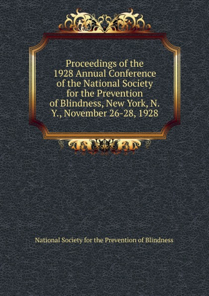 Proceedings of the 1928 Annual Conference of the National Society for the Prevention of Blindness, New York, N.Y., November 26-28, 1928 цена