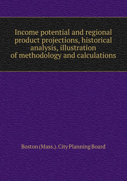 Income potential and regional product projections, historical analysis, illustration of methodology and calculations