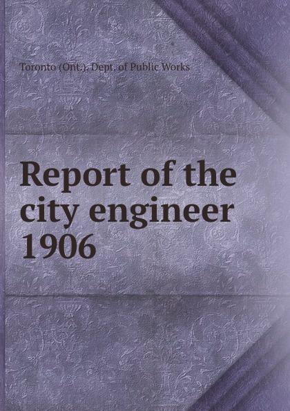 Toronto City Engineer's Dept Annual report of the city engineer of Toronto for 1906 цена в Москве и Питере