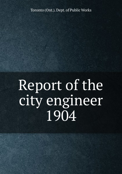 Toronto City Engineer's Dept Annual report of the city engineer of Toronto for 1904 цена 2017