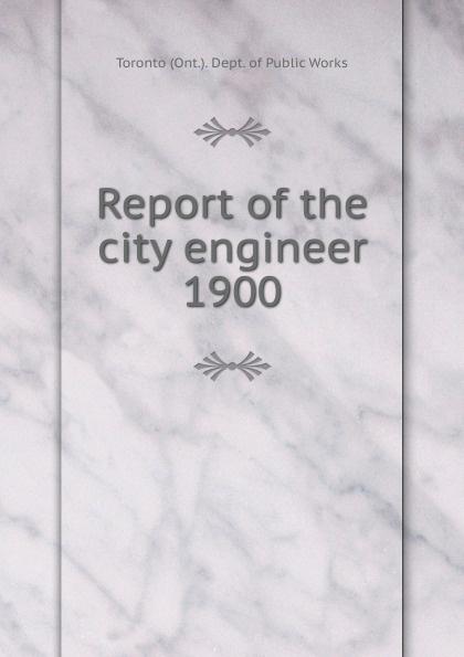 Toronto City Engineer's Dept Annual report of the city engineer of Toronto for 1900 цена 2017
